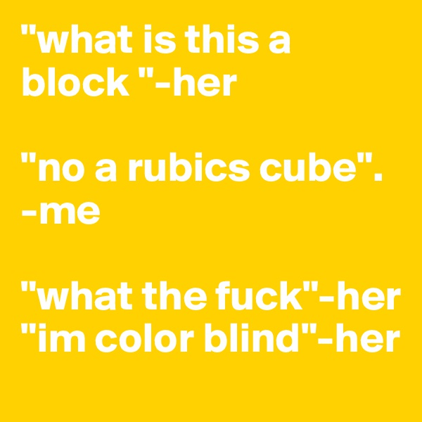 """""""what is this a block """"-her  """"no a rubics cube"""".  -me  """"what the fuck""""-her """"im color blind""""-her"""