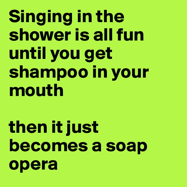 Singing in the shower is all fun until you get shampoo in your mouth  then it just becomes a soap opera