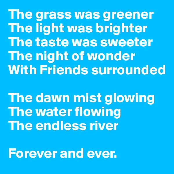 The grass was greener  The light was brighter  The taste was sweeter  The night of wonder  With Friends surrounded  The dawn mist glowing  The water flowing  The endless river  Forever and ever.