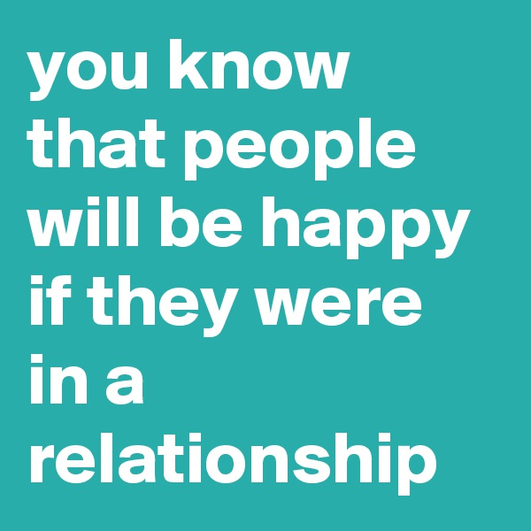 you know that people will be happy if they were in a relationship