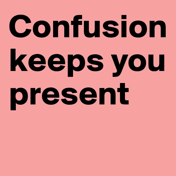 Confusion keeps you present
