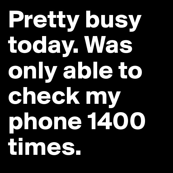 Pretty busy today. Was only able to check my phone 1400 times.