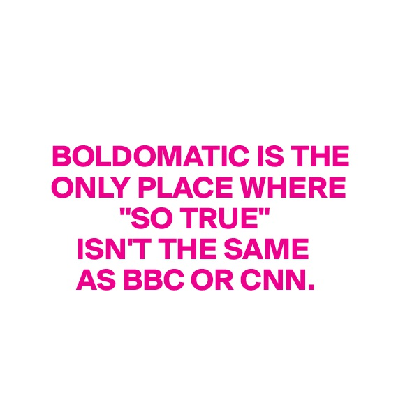 "BOLDOMATIC IS THE          ONLY PLACE WHERE                  ""SO TRUE""           ISN'T THE SAME           AS BBC OR CNN."