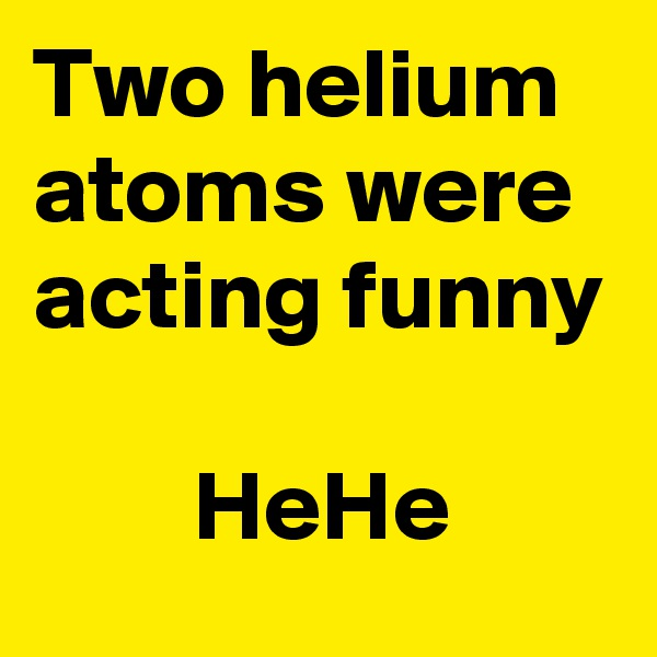 Two helium atoms were acting funny          HeHe