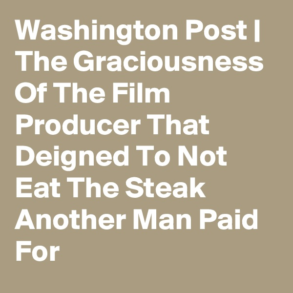 Washington Post | The Graciousness Of The Film Producer That Deigned To Not Eat The Steak Another Man Paid For