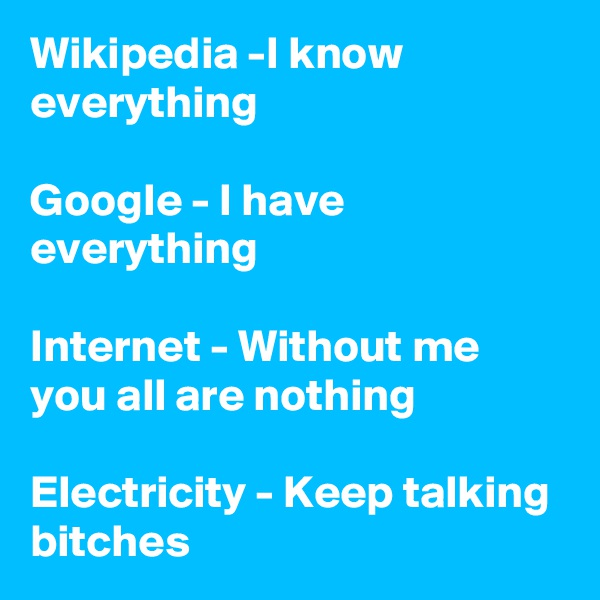 Wikipedia -I know everything  Google - I have everything  Internet - Without me you all are nothing  Electricity - Keep talking bitches