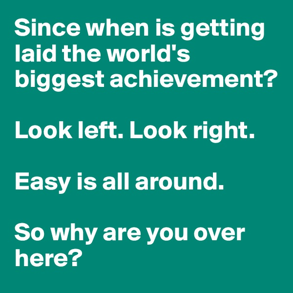 Since when is getting laid the world's biggest achievement?  Look left. Look right.  Easy is all around.  So why are you over here?