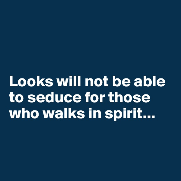 Looks will not be able to seduce for those who walks in spirit...