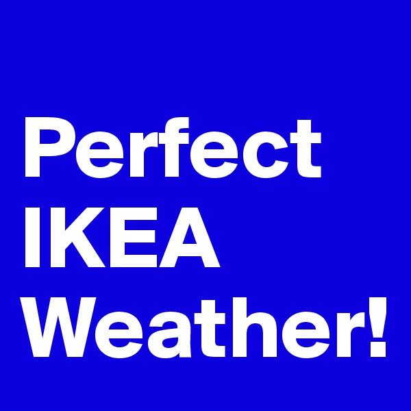 Perfect IKEA Weather!