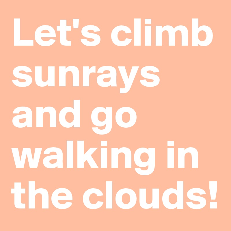 Let's climb sunrays and go walking in the clouds!