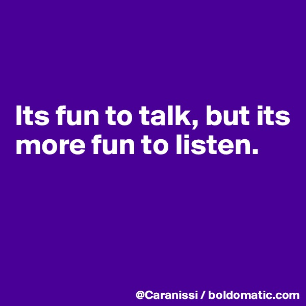 Its fun to talk, but its more fun to listen.