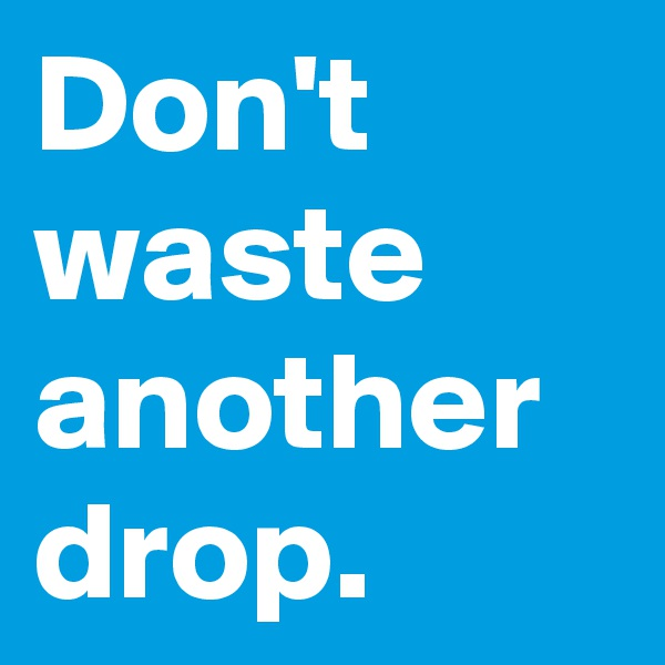Don't waste another drop.