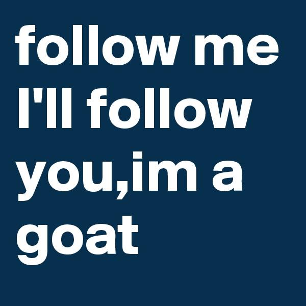 follow me I'll follow you,im a goat