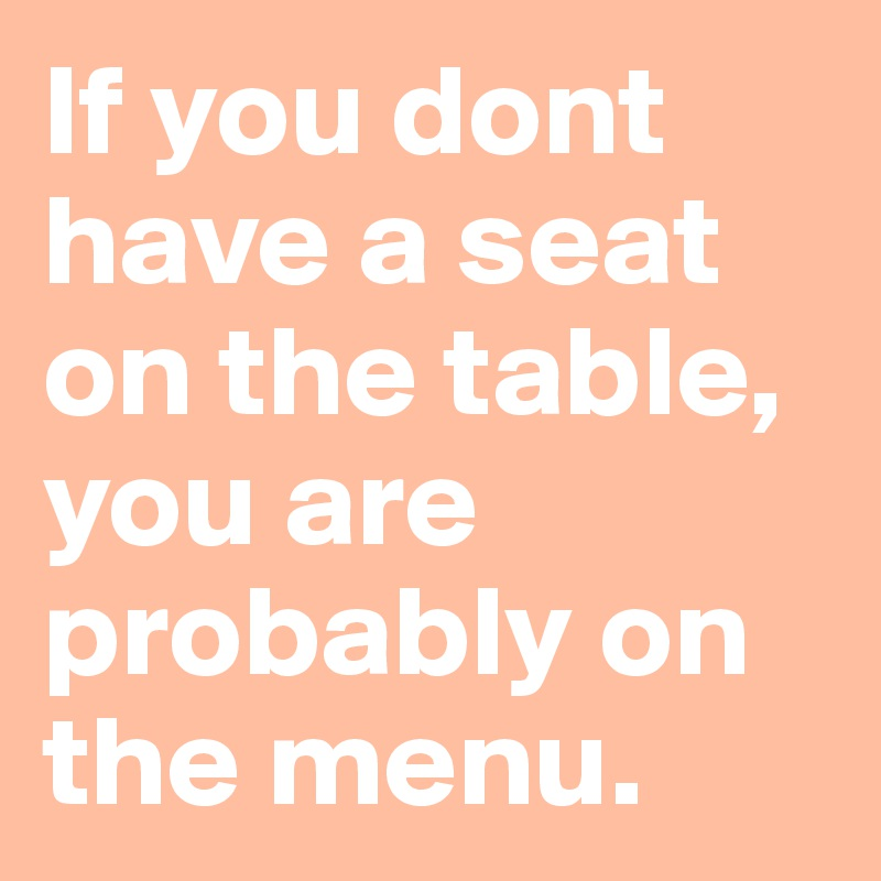 If you dont have a seat on the table, you are probably on the menu.