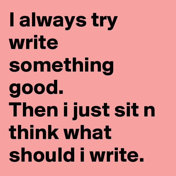 I always try write something good. Then i just sit n think what should i write.