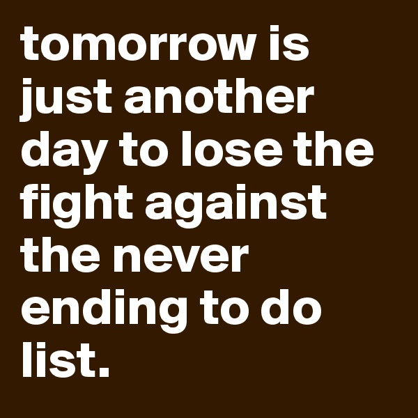 tomorrow is just another day to lose the fight against the never ending to do list.
