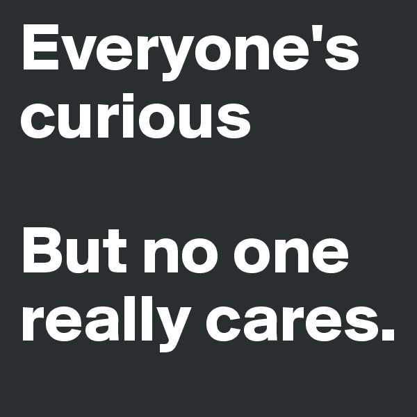 Everyone's curious  But no one really cares.