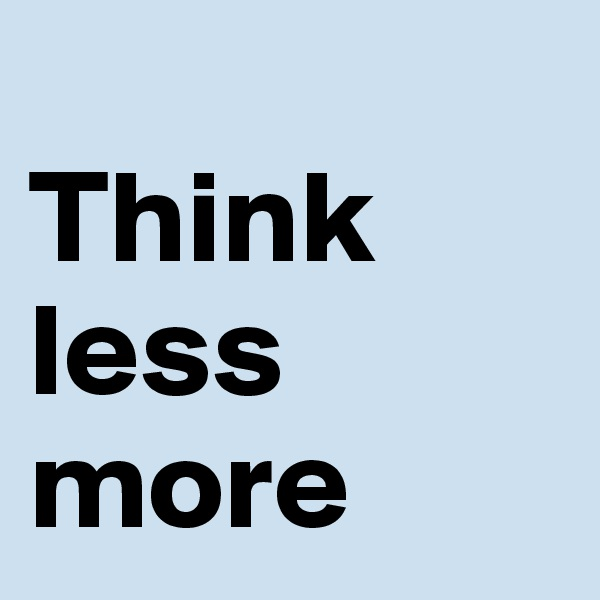 Think  less  more