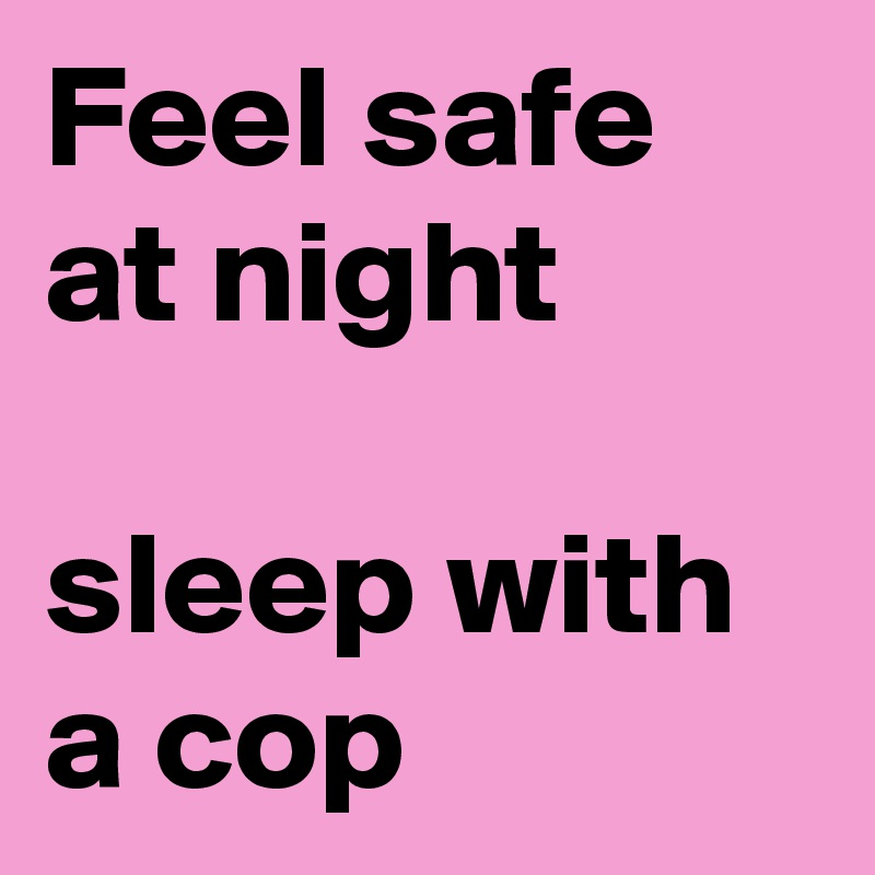 Feel safe at night  sleep with a cop