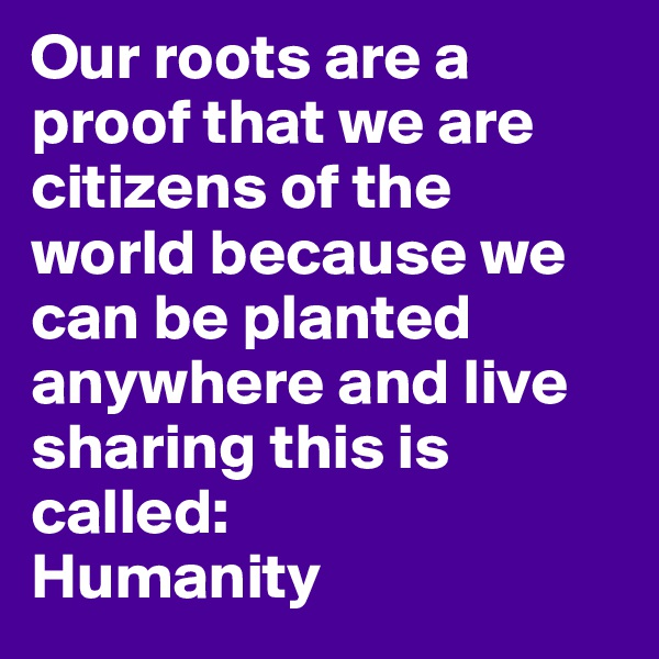 Our roots are a proof that we are citizens of the world because we can be planted anywhere and live sharing this is called: Humanity