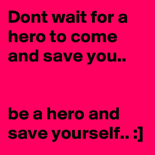 Dont wait for a hero to come and save you..   be a hero and save yourself.. :]