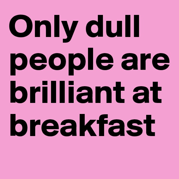 Only dull people are brilliant at breakfast