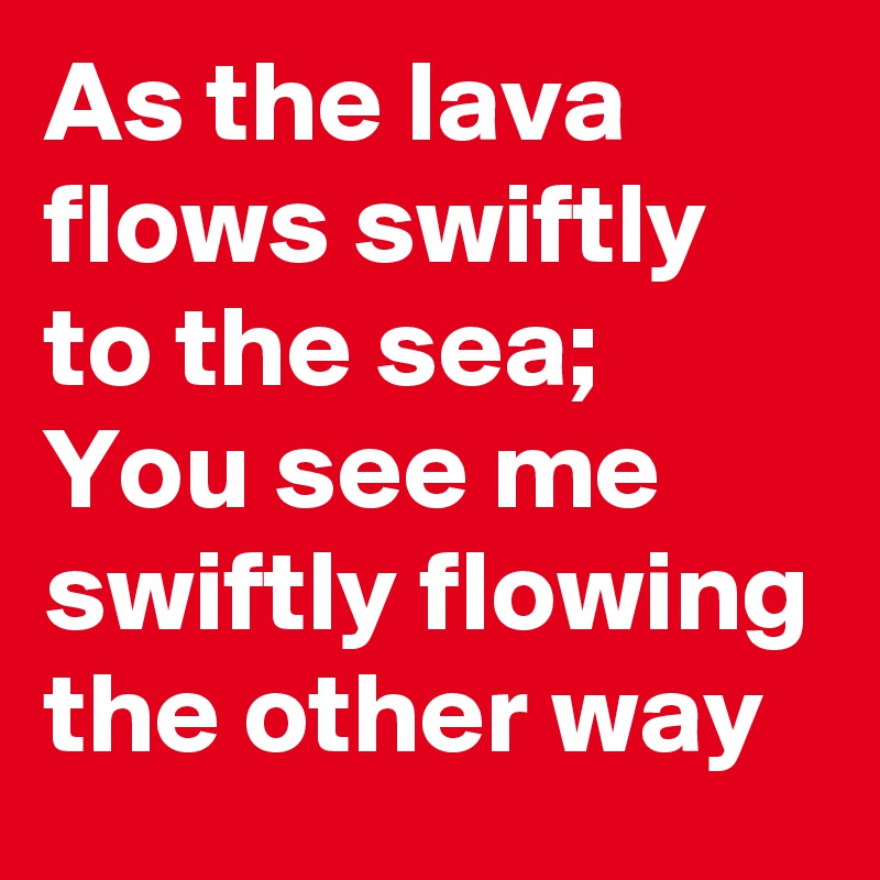As the lava flows swiftly to the sea; You see me  swiftly flowing the other way