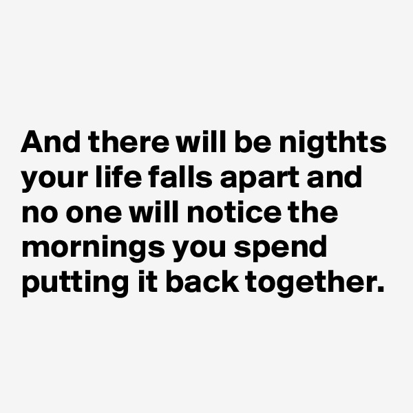 And there will be nigthts your life falls apart and no one will notice the mornings you spend putting it back together.