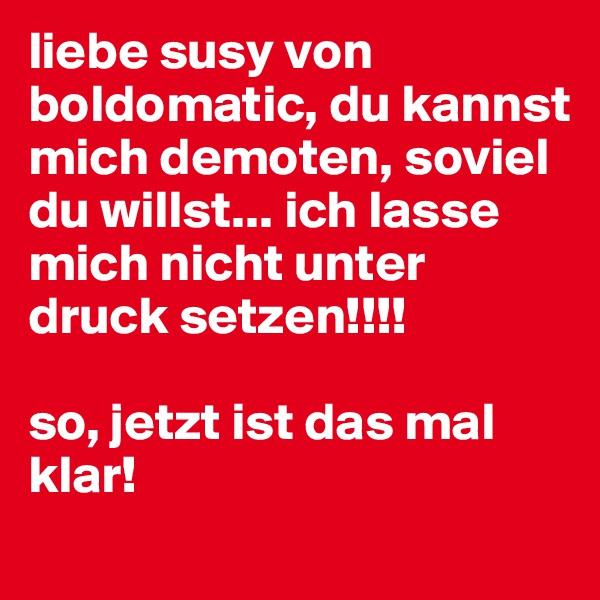 liebe susy von boldomatic, du kannst mich demoten, soviel du willst... ich lasse mich nicht unter druck setzen!!!!  so, jetzt ist das mal klar!