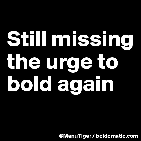 Still missing the urge to bold again