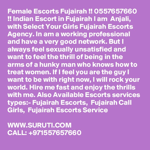 Female Escorts Fujairah !! 0557657660 !! Indian Escort in Fujairah I am  Anjali, with Select Your Girls Fujairah Escorts Agency. In am a working professional and have a very good network. But I always feel sexually unsatisfied and want to feel the thrill of being in the arms of a hunky man who knows how to treat women. If I feel you are the guy I want to be with right now, I will rock your world. Hire me fast and enjoy the thrills with me. Also Available Escorts services types:- Fujairah Escorts,  Fujairah Call Girls,  Fujairah Escorts Service  WWW.SURUTI.COM CALL: +971557657660