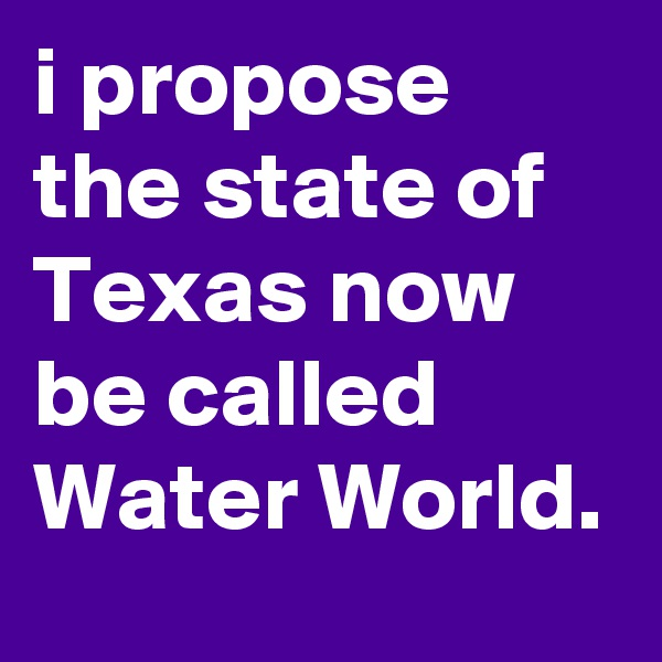 i propose the state of Texas now be called Water World.