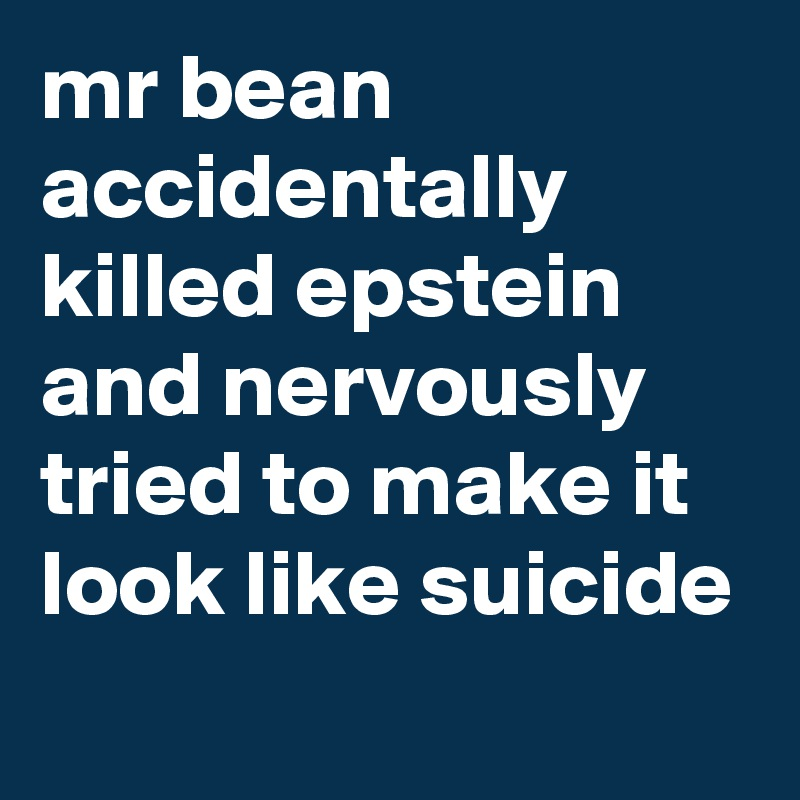 mr bean accidentally killed epstein and nervously tried to make it look like suicide