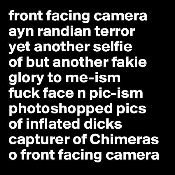 front facing camera ayn randian terror yet another selfie of but another fakie glory to me-ism fuck face n pic-ism photoshopped pics of inflated dicks capturer of Chimeras o front facing camera