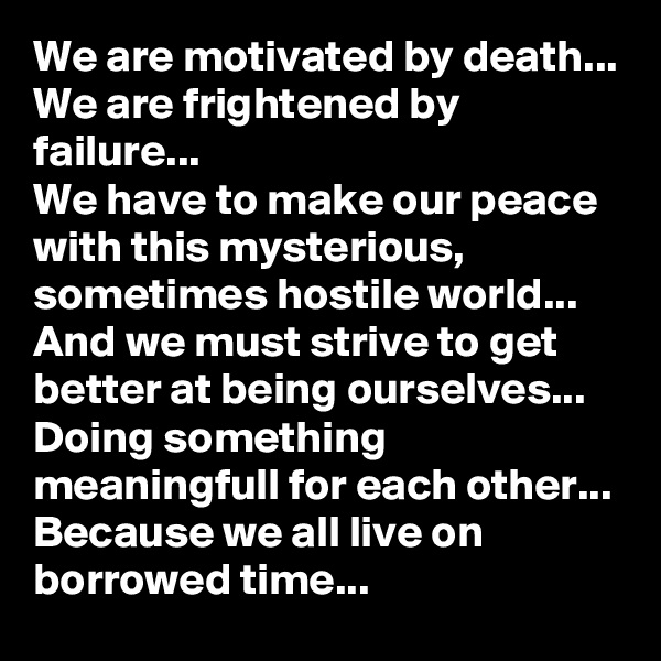 We are motivated by death... We are frightened by failure... We have to make our peace with this mysterious, sometimes hostile world... And we must strive to get better at being ourselves...  Doing something meaningfull for each other... Because we all live on borrowed time...