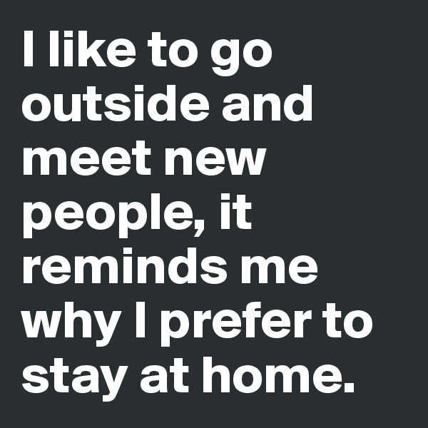 I like to go outside and meet new people, it reminds me why I prefer to stay at home.
