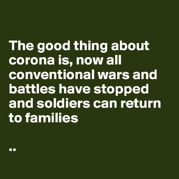 The good thing about corona is, now all conventional wars and battles have stopped and soldiers can return to families   ..