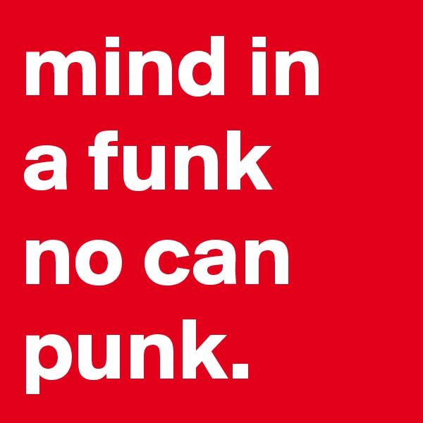 mind in a funk no can punk.