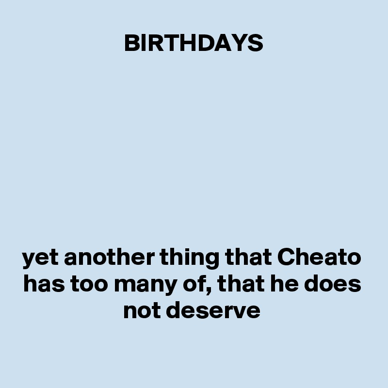 BIRTHDAYS        yet another thing that Cheato has too many of, that he does not deserve