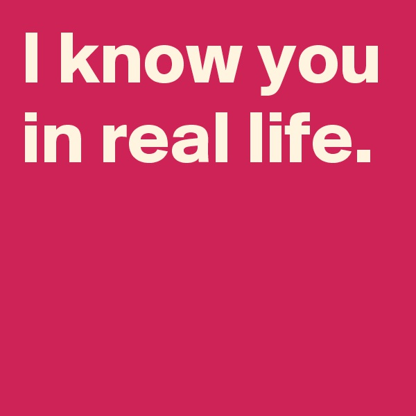I know you in real life.