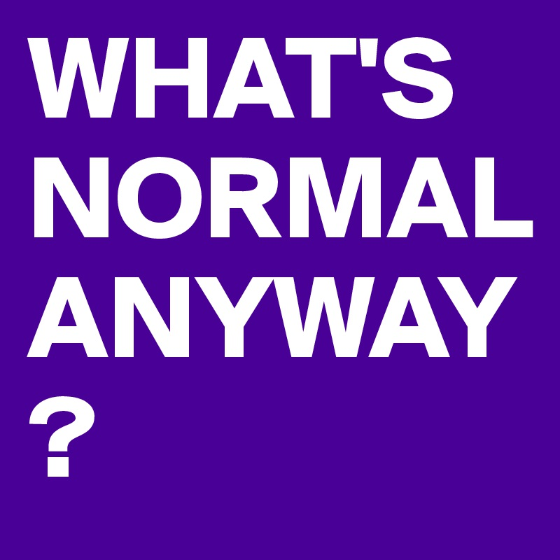 WHAT'S NORMAL ANYWAY?