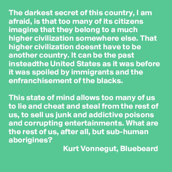The darkest secret of this country, I am afraid, is that too many of its citizens imagine that they belong to a much higher civilization somewhere else. That higher civilization doesnt have to be another country. It can be the past insteadthe United States as it was before it was spoiled by immigrants and the enfranchisement of the blacks.  This state of mind allows too many of us to lie and cheat and steal from the rest of us, to sell us junk and addictive poisons and corrupting entertainments. What are the rest of us, after all, but sub-human aborigines?                                   Kurt Vonnegut, Bluebeard