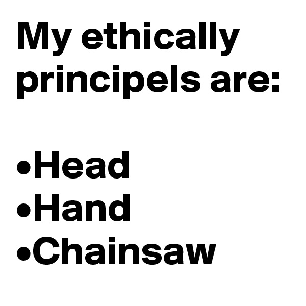 My ethically principels are:  •Head •Hand •Chainsaw