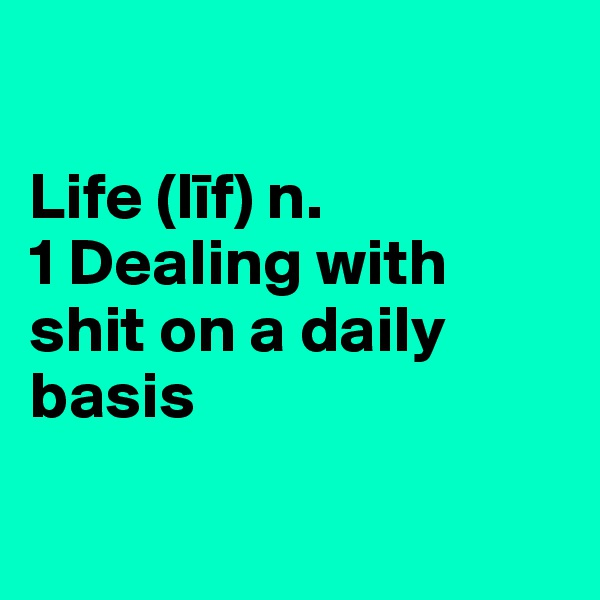 Life (lif) n.  1 Dealing with shit on a daily basis