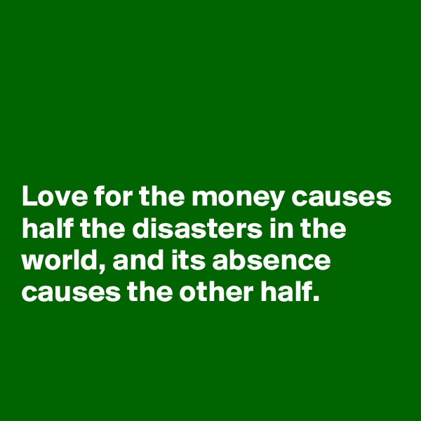 Love for the money causes half the disasters in the world, and its absence causes the other half.