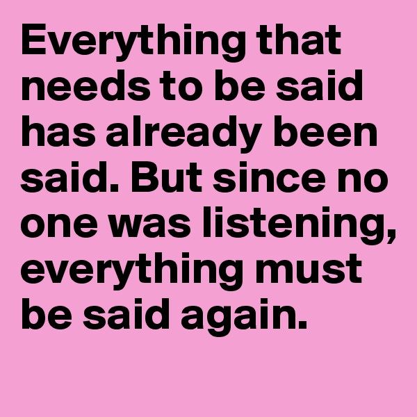 Everything that needs to be said has already been said. But since no one was listening, everything must be said again.