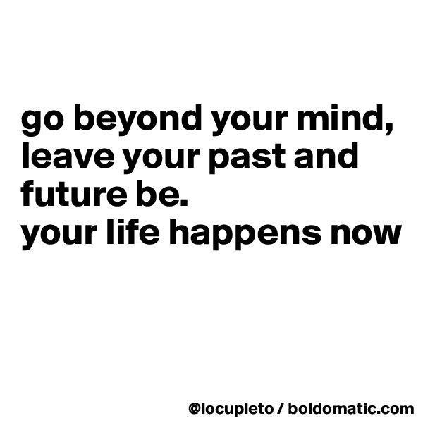 go beyond your mind, leave your past and future be.  your life happens now