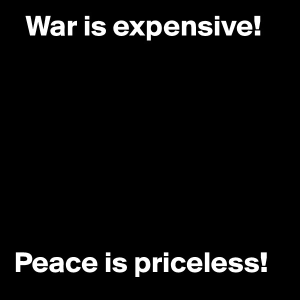 War is expensive!        Peace is priceless!