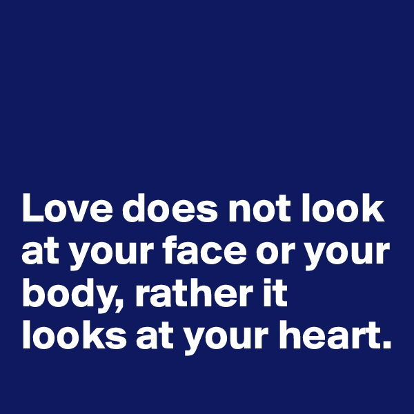 Love does not look at your face or your body, rather it looks at your heart.