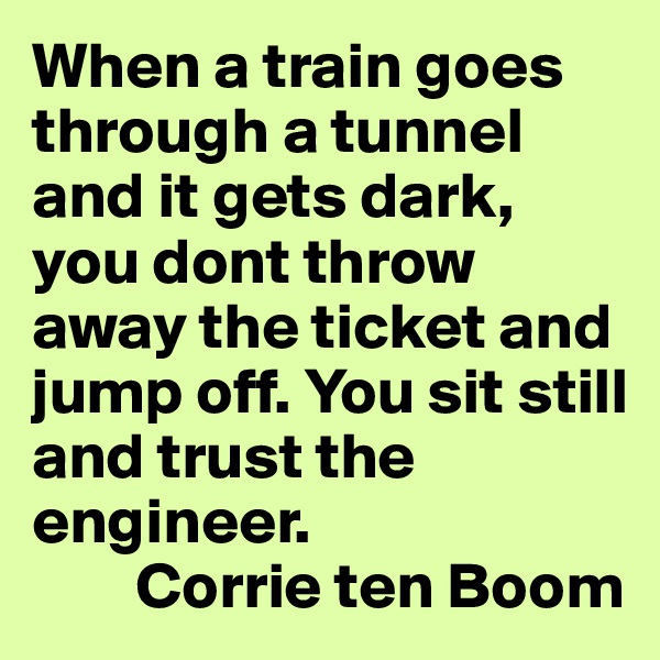 When a train goes through a tunnel and it gets dark, you dont throw away the ticket and jump off. You sit still and trust the engineer.         Corrie ten Boom